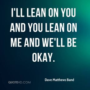 Dave Matthews Band - I'll lean on you and you lean on me and we'll be okay.