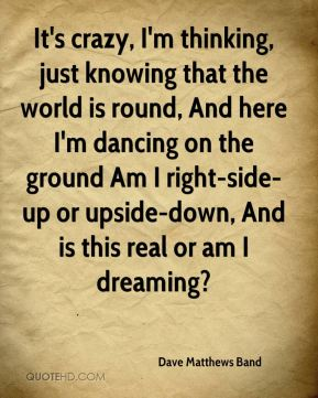 Dave Matthews Band - It's crazy, I'm thinking, just knowing that the world is round, And here I'm dancing on the ground Am I right-side-up or upside-down, And is this real or am I dreaming?