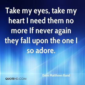 Dave Matthews Band - Take my eyes, take my heart I need them no more If never again they fall upon the one I so adore.