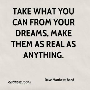 Take what you can from your dreams, make them as real as anything.
