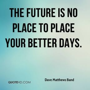 The future is no place to place your better days.