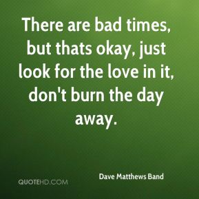 Dave Matthews Band - There are bad times, but thats okay, just look for the love in it, don't burn the day away.