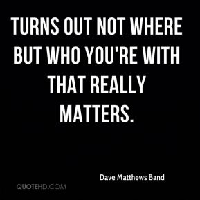 Dave Matthews Band - Turns out not where but who you're with that really matters.