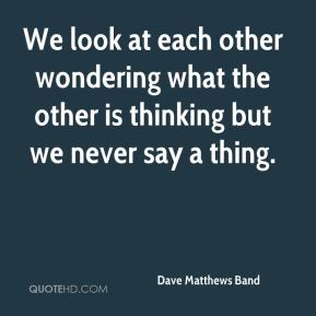 Dave Matthews Band - We look at each other wondering what the other is thinking but we never say a thing.
