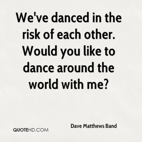 We've danced in the risk of each other. Would you like to dance around the world with me?