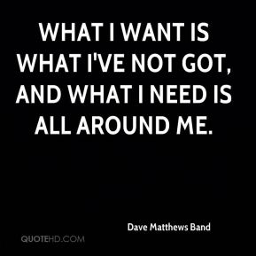 What I want is what I've not got, and what I need is all around me.