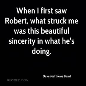 Dave Matthews Band - When I first saw Robert, what struck me was this beautiful sincerity in what he's doing.