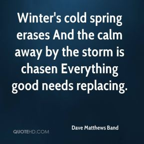 Dave Matthews Band - Winter's cold spring erases And the calm away by the storm is chasen Everything good needs replacing.