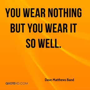 You wear nothing but you wear it so well.