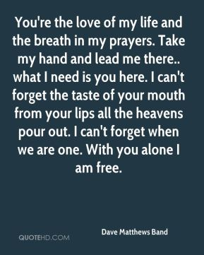 Dave Matthews Band - You're the love of my life and the breath in my prayers. Take my hand and lead me there.. what I need is you here. I can't forget the taste of your mouth from your lips all the heavens pour out. I can't forget when we are one. With you alone I am free.