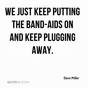 Dave Miller - We just keep putting the Band-Aids on and keep plugging away.