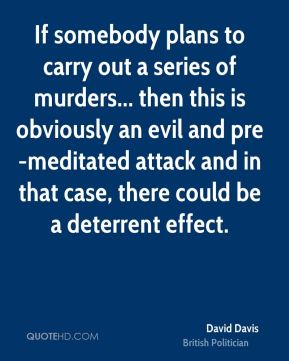 David Davis - If somebody plans to carry out a series of murders... then this is obviously an evil and pre-meditated attack and in that case, there could be a deterrent effect.