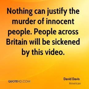 David Davis - Nothing can justify the murder of innocent people. People across Britain will be sickened by this video.