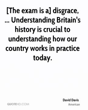 David Davis - [The exam is a] disgrace, ... Understanding Britain's history is crucial to understanding how our country works in practice today.