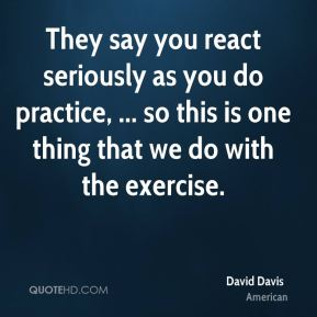 They say you react seriously as you do practice, ... so this is one thing that we do with the exercise.