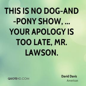 This is no dog-and-pony show, ... Your apology is too late, Mr. Lawson.