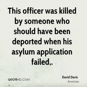 David Davis - This officer was killed by someone who should have been deported when his asylum application failed.