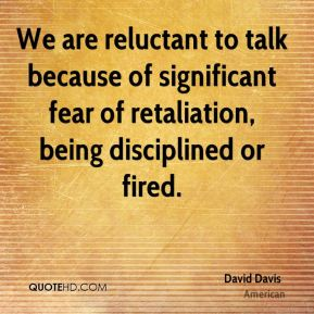 We are reluctant to talk because of significant fear of retaliation, being disciplined or fired.
