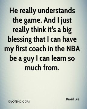 He really understands the game. And I just really think it's a big blessing that I can have my first coach in the NBA be a guy I can learn so much from.