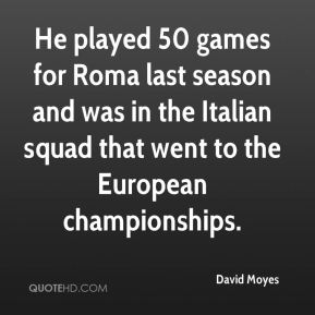 David Moyes - He played 50 games for Roma last season and was in the Italian squad that went to the European championships.