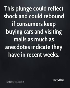 David Orr - This plunge could reflect shock and could rebound if consumers keep buying cars and visiting malls as much as anecdotes indicate they have in recent weeks.