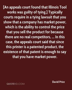 David Price - [An appeals court found that Illinois Tool works was guilty of tying.] Typically courts require in a tying lawsuit that you show that a company has market power, which is the ability to control the price that you sell the product for because there are no real competitors, ... In this case, the appeals court said that since this printer is a patented product, the existence of that patent is enough to say that you have market power.