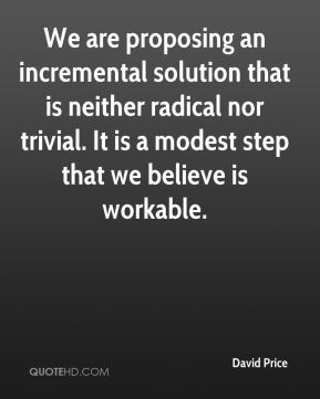 We are proposing an incremental solution that is neither radical nor trivial. It is a modest step that we believe is workable.