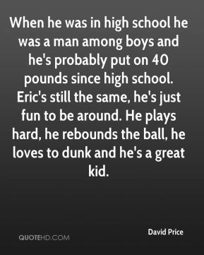 When he was in high school he was a man among boys and he's probably put on 40 pounds since high school. Eric's still the same, he's just fun to be around. He plays hard, he rebounds the ball, he loves to dunk and he's a great kid.