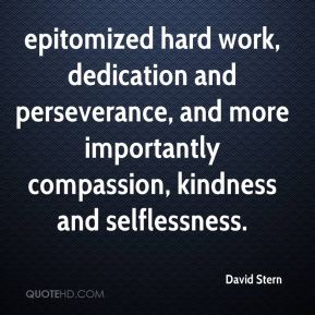 epitomized hard work, dedication and perseverance, and more importantly compassion, kindness and selflessness.