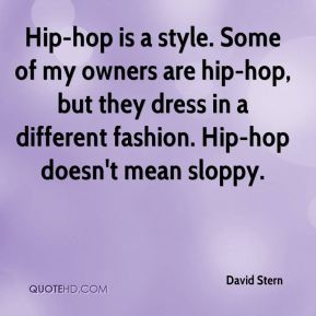 David Stern - Hip-hop is a style. Some of my owners are hip-hop, but they dress in a different fashion. Hip-hop doesn't mean sloppy.