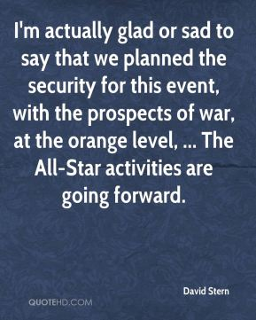 I'm actually glad or sad to say that we planned the security for this event, with the prospects of war, at the orange level, ... The All-Star activities are going forward.