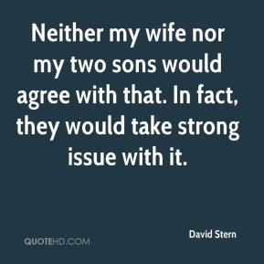 Neither my wife nor my two sons would agree with that. In fact, they would take strong issue with it.