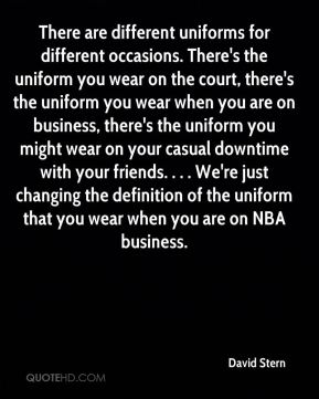 There are different uniforms for different occasions. There's the uniform you wear on the court, there's the uniform you wear when you are on business, there's the uniform you might wear on your casual downtime with your friends. . . . We're just changing the definition of the uniform that you wear when you are on NBA business.