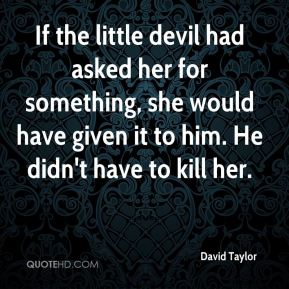 If the little devil had asked her for something, she would have given it to him. He didn't have to kill her.