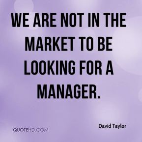 David Taylor - we are not in the market to be looking for a manager.