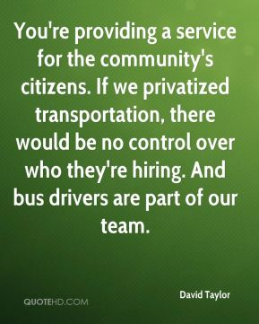You're providing a service for the community's citizens. If we privatized transportation, there would be no control over who they're hiring. And bus drivers are part of our team.