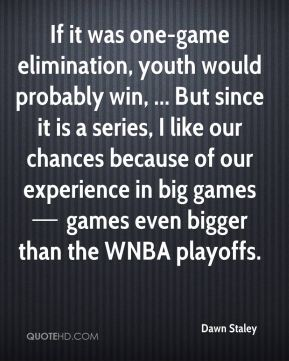 If it was one-game elimination, youth would probably win, ... But since it is a series, I like our chances because of our experience in big games — games even bigger than the WNBA playoffs.