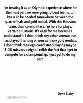 I'm treating it as an Olympic experience where for the most part we were going to beat teams, ... I knew I'd be needed somewhere between the quarterfinals and gold medal. With this Houston team, their core is intact. I'm here for plays, certain situations. It's easy for me because I understand it. I don't think any other veteran that has played this long or won as many gold medals, I don't think their ego could stand playing maybe 15, 20 minutes a night. I relish the fact that I get to compete for a championship. I just got to do my part.