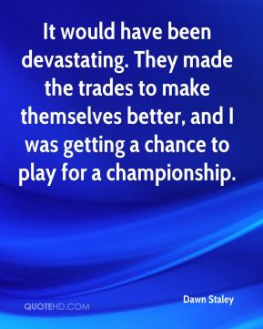 It would have been devastating. They made the trades to make themselves better, and I was getting a chance to play for a championship.