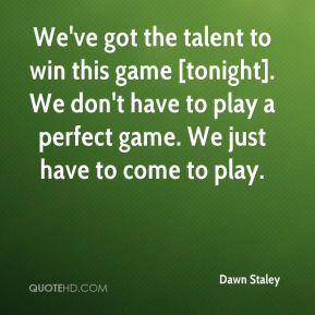 Dawn Staley - We've got the talent to win this game [tonight]. We don't have to play a perfect game. We just have to come to play.