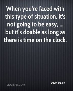 When you're faced with this type of situation, it's not going to be easy, ... but it's doable as long as there is time on the clock.