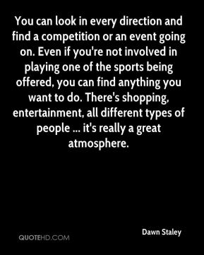 You can look in every direction and find a competition or an event going on. Even if you're not involved in playing one of the sports being offered, you can find anything you want to do. There's shopping, entertainment, all different types of people ... it's really a great atmosphere.