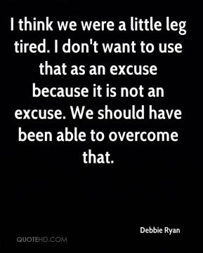 Debbie Ryan - I think we were a little leg tired. I don't want to use that as an excuse because it is not an excuse. We should have been able to overcome that.