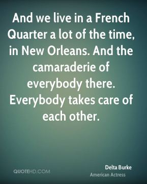 Delta Burke - And we live in a French Quarter a lot of the time, in New Orleans. And the camaraderie of everybody there. Everybody takes care of each other.