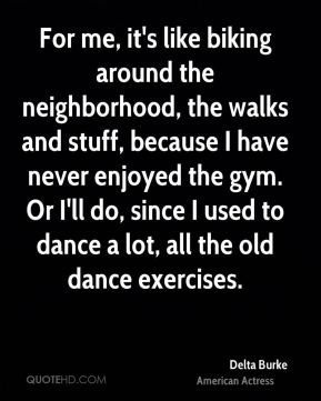 For me, it's like biking around the neighborhood, the walks and stuff, because I have never enjoyed the gym. Or I'll do, since I used to dance a lot, all the old dance exercises.