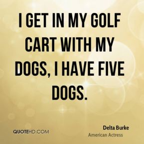 I get in my golf cart with my dogs, I have five dogs.
