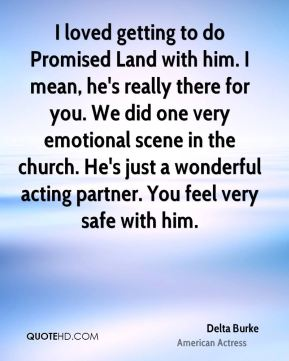 I loved getting to do Promised Land with him. I mean, he's really there for you. We did one very emotional scene in the church. He's just a wonderful acting partner. You feel very safe with him.