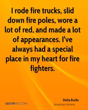 Delta Burke - I rode fire trucks, slid down fire poles, wore a lot of red, and made a lot of appearances. I've always had a special place in my heart for fire fighters.