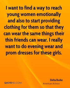 Delta Burke - I want to find a way to reach young women emotionally and also to start providing clothing for them so that they can wear the same things their thin friends can wear. I really want to do evening wear and prom dresses for these girls.