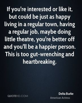 If you're interested or like it, but could be just as happy living in a regular town, having a regular job, maybe doing little theatre, you're better off and you'll be a happier person. This is too gut-wrenching and heartbreaking.